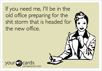 If you need me, I'll be in the old office preparing for the shit storm that is headed for the new office.