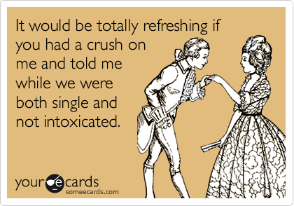 It would be totally refreshing ifyou had a crush onme and told mewhile we wereboth single andnot intoxicated.