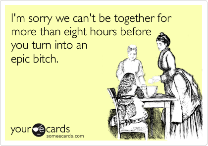 I'm sorry we can't be together for more than eight hours before  you turn into an epic bitch.