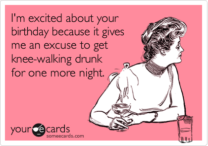 I'm excited about your birthday because it gives me an excuse to get   knee-walking drunk  for one more night.