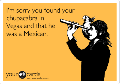 I'm sorry you found your chupacabra in