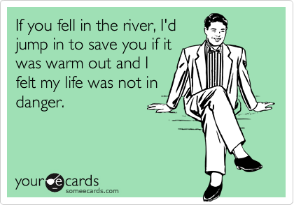 If you fell in the river, I'd