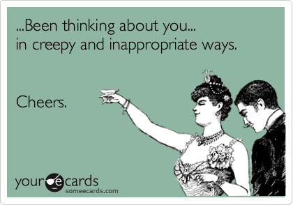 ...Been thinking about you...  in creepy and inappropriate ways.     Cheers.