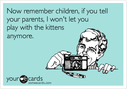 Now remember children, if you tell your parents, I won't let youplay with the kittensanymore.