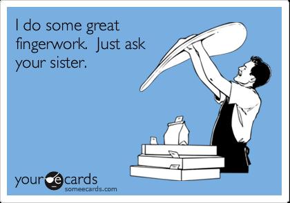 I do some greatfingerwork.  Just askyour sister.