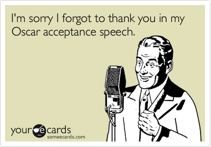 I'm sorry I forgot to thank you in my Oscar acceptance speech.