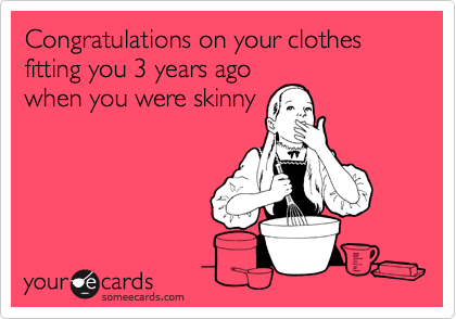Congratulations on your clothes fitting you 3 years agowhen you were skinny