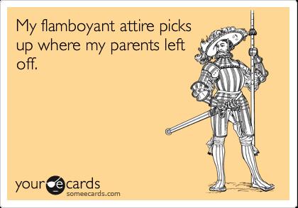 My flamboyant attire picksup where my parents leftoff.