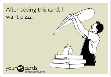 After seeing this card, Iwant pizza