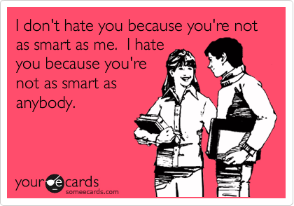 I don't hate you because you're not as smart as me.  I hate you because you're not as smart as anybody.