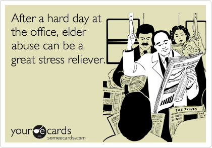 After a hard day at the office, elder abuse can be a great stress reliever.