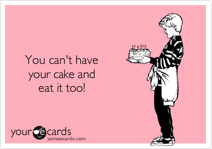can t have your cake and eat it too you can t your cake and eat it flirting ecard 2425