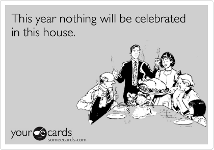 This year nothing will be celebrated in this house.
