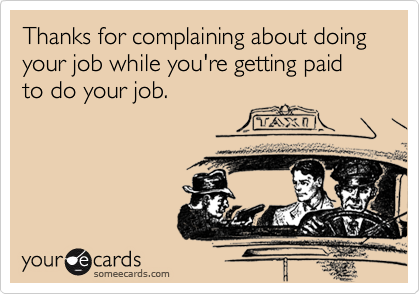Thanks for complaining about doing your job while you're getting paid to do your job.