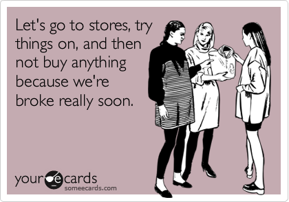 Let's go to stores, trythings on, and thennot buy anythingbecause we'rebroke really soon.