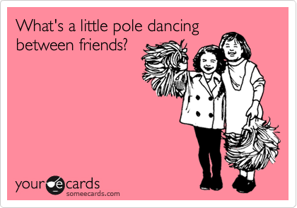 What's a little pole dancing between friends?