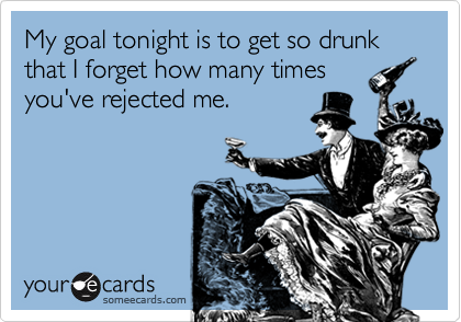 My goal tonight is to get so drunk that I forget how many timesyou've rejected me.