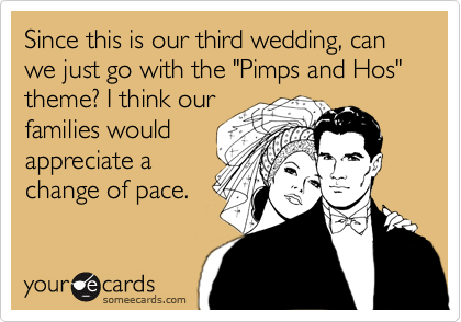 "Since this is our third wedding, can we just go with the ""Pimps and Hos"" theme? I think our families would appreciate a change of pace."