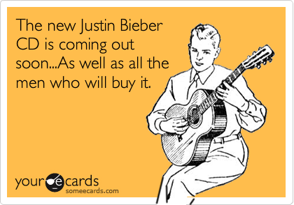 The new Justin Bieber CD is coming out soon...As well as all the men who will buy it.