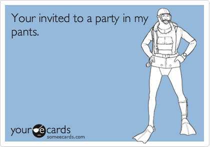 Your invited to a party in my pants.