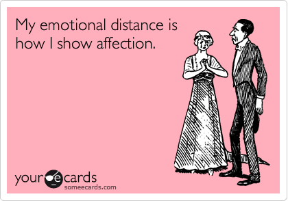My emotional distance is how I show affection.