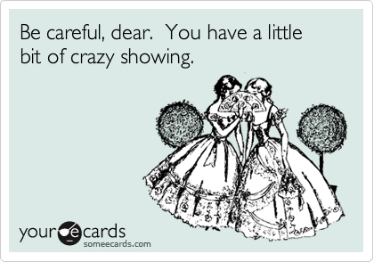 Be careful, dear.  You have a little bit of crazy showing.