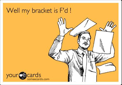 Well my bracket is F'd !