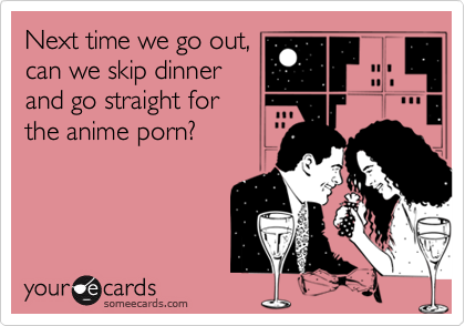 Next time we go out,can we skip dinnerand go straight forthe anime porn?