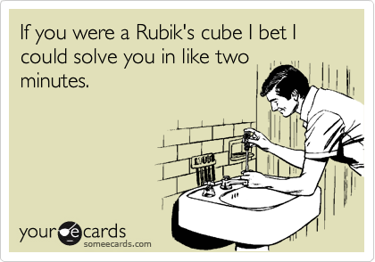 If you were a Rubik's cube I bet I could solve you in like twominutes.