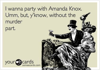 I wanna party with Amanda Knox. Umm, but, y'know, without the