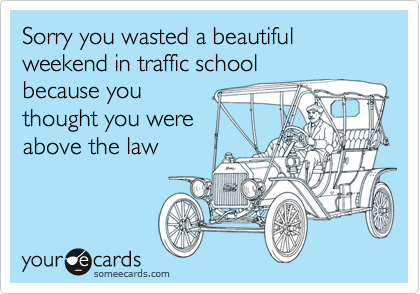 Sorry you wasted a beautiful weekend in traffic schoolbecause youthought you wereabove the law