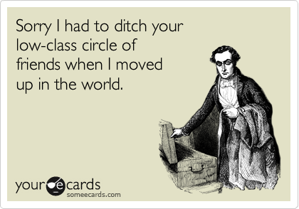 Sorry I had to ditch your low-class circle of friends when I moved  up in the world.