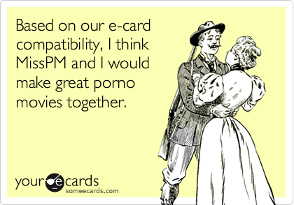 Based on our e-card compatibility, I think MissPM and I would make great porno movies together.