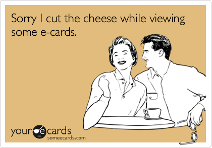 Sorry I cut the cheese while viewing some e-cards.
