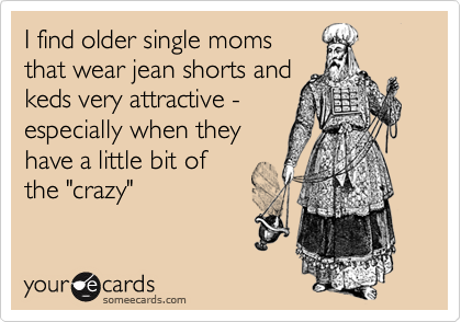 """I find older single momsthat wear jean shorts andkeds very attractive -especially when theyhave a little bit ofthe """"crazy"""""""