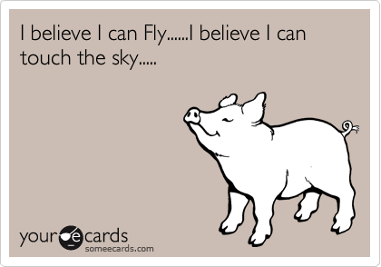 I believe I can Fly......I believe I can touch the sky.....