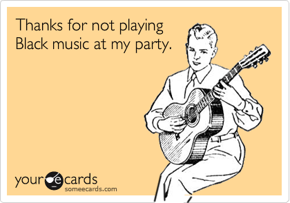 Thanks for not playing Black music at my party.