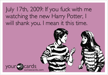 July 17th, 2009: If you fuck with me watching the new Harry Potter, I will shank you. I mean it this time.