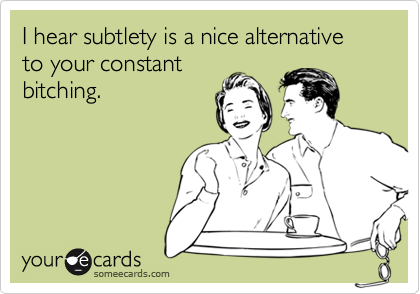 I hear subtlety is a nice alternative to your constant