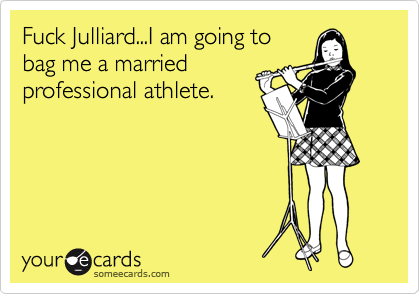 Fuck Julliard...I am going to bag me a married professional athlete.