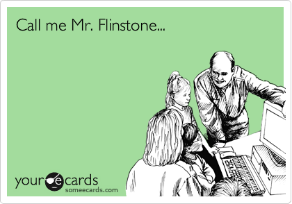Call me Mr. Flinstone...