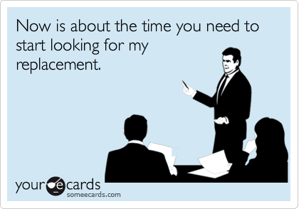 Now is about the time you need to start looking for my replacement.