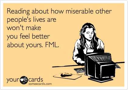Reading about how miserable other people's lives are won't make you feel better about yours. FML.