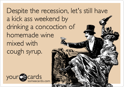 Despite the recession, let's still have a kick ass weekend bydrinking a concoction ofhomemade winemixed withcough syrup.