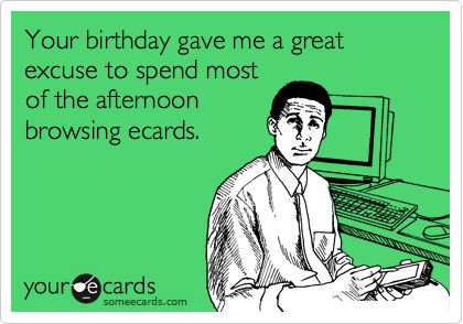 Your birthday gave me a great excuse to spend most