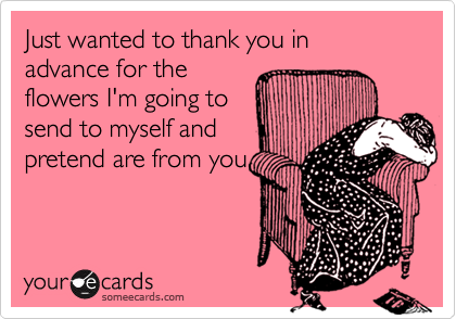 someecards.com - Just wanted to thank you in advance for the flowers I'm going to send to myself and pretend are from you.