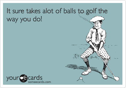 It sure takes alot of balls to golf the way you do!