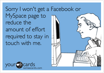 Sorry I won't get a Facebook or MySpace page toreduce theamount of effortrequired to stay intouch with me.