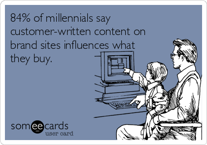 84% of millennials say customer-written content on brand sites influences what they buy.