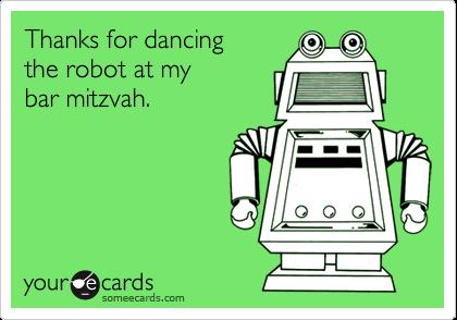 Thanks for dancingthe robot at mybar mitzvah.